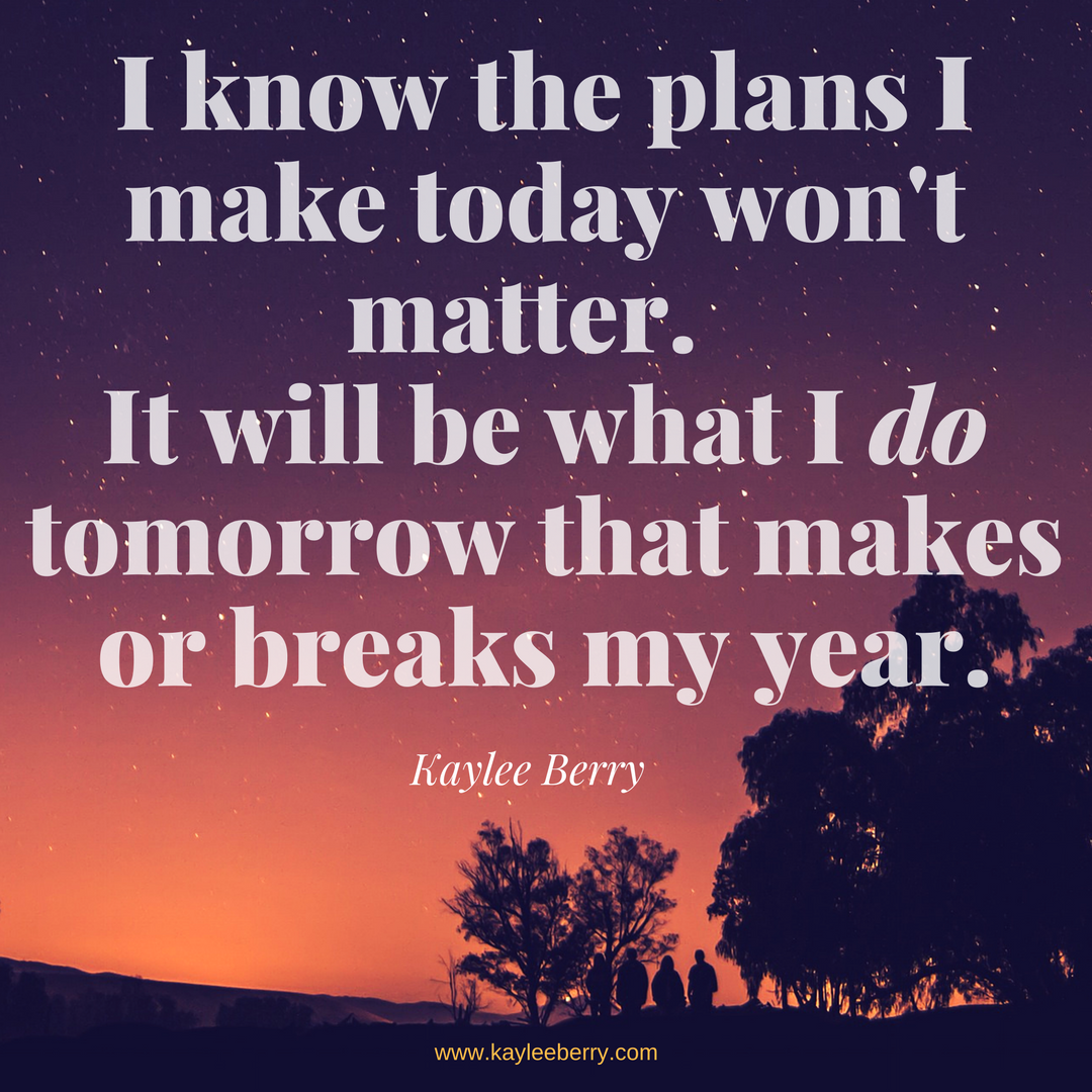 I know the plans I make today won't matter. It will be what I do tomorrow that makes or breaks my year.-2